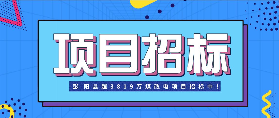 彭阳县超3819万煤改电项目招标中!