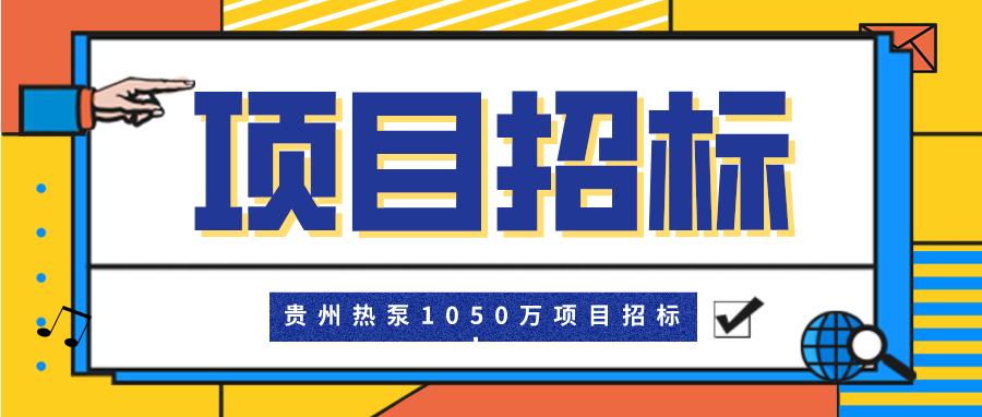 贵州热泵1050万项目招标!