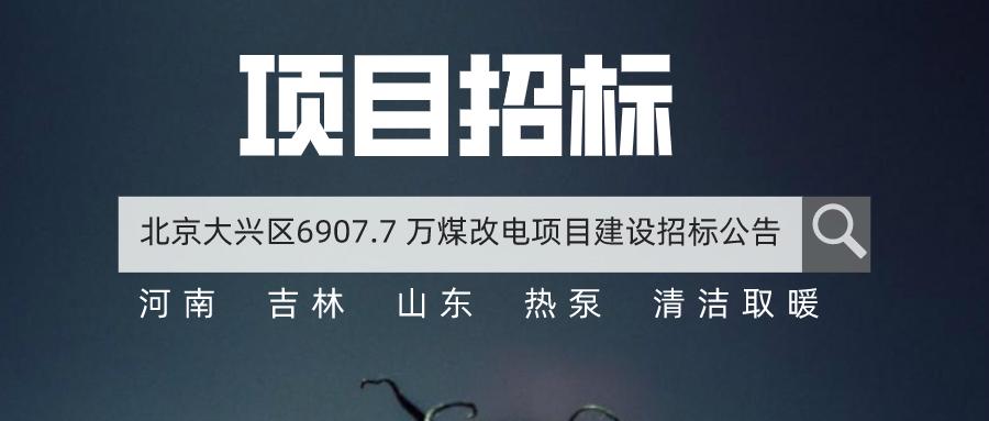 6907.7 万!北京市大兴区煤改电建设项目招标